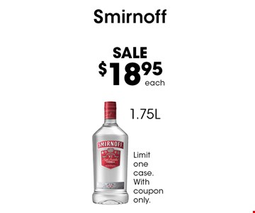 SALE$18.95 Smirnoff each1.75L . Limit one case.Withcoupononly.