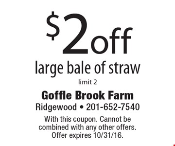 $2 off large bale of straw, limit 2. With this coupon. Cannot be combined with any other offers. Offer expires 10/31/16.