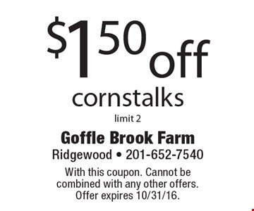 $1.50 off cornstalks, limit 2. With this coupon. Cannot be combined with any other offers. Offer expires 10/31/16.