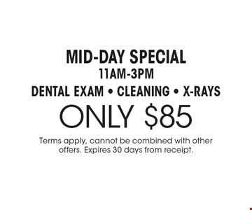 Mid-Day Special - 11am-3pm. $85 Dental Exam, Cleaning & X-Rays. Terms apply, cannot be combined with other offers. Expires 30 days from receipt.