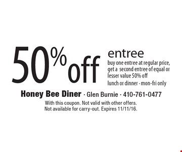 50%off entree buy one entree at regular price, get a second entree of equal or lesser value 50% off lunch or dinner - mon-fri only. With this coupon. Not valid with other offers. Not available for carry-out. Expires 11/11/16.
