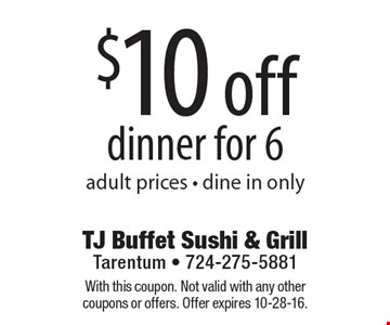 $10 off dinner for 6 adult prices - dine in only. With this coupon. Not valid with any other coupons or offers. Offer expires 10-28-16.