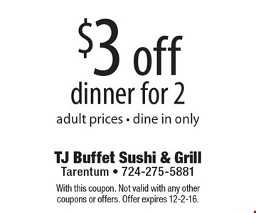 $3 off dinner for 2 adult prices - dine in only. With this coupon. Not valid with any other coupons or offers. Offer expires 12-2-16.