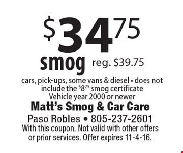 $34.75 smog. Cars, pick-ups, some vans & diesel. Does not include the $8.25 smog certificate. Vehicle year 2000 or newer. With this coupon. Not valid with other offers or prior services. Offer expires 11-4-16.