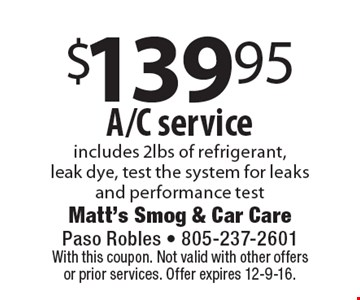 $139.95 A/C service. Includes 2lbs of refrigerant, leak dye, test the system for leaks and performance test. With this coupon. Not valid with other offers or prior services. Offer expires 12-9-16.