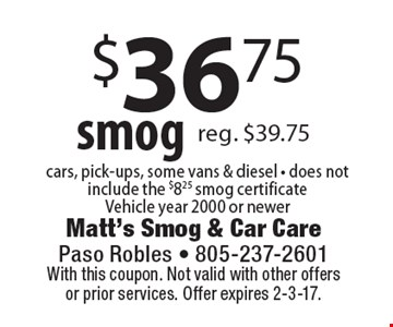 $36.75 smog cars, pick-ups, some vans & diesel - does not include the $8.25 smog certificateVehicle year 2000 or newer. With this coupon. Not valid with other offersor prior services. Offer expires 2-3-17.