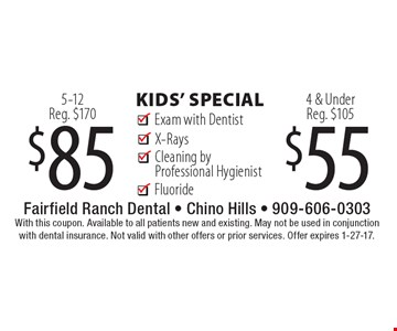 $55 kids' special Fluoride Cleaning by Professional Hygienist 4 & Under Reg. $105 Exam with DentistX-Rays . $85 kids' special FluorideCleaning by Professional Hygienist5-12Reg. $170 Exam with DentistX-Rays . With this coupon. Available to all patients new and existing. May not be used in conjunction with dental insurance. Not valid with other offers or prior services. Offer expires 1-27-17.