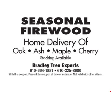 Seasonal firewood. Home Delivery Of Oak - Ash - Maple - Cherry Stacking Available. With this coupon. Present this coupon at time of estimate. Not valid with other offers.