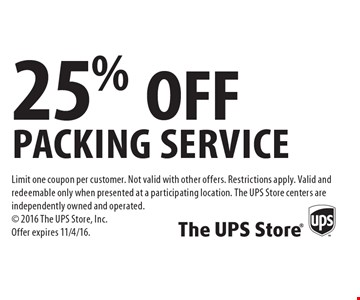 25% OFF packing service. Limit one coupon per customer. Not valid with other offers. Restrictions apply. Valid and redeemable only when presented at a participating location. The UPS Store centers are independently owned and operated. 2016 The UPS Store, Inc. Offer expires 11/4/16.