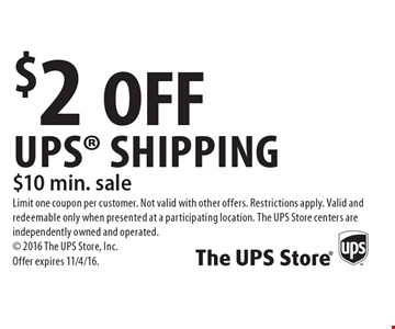 $2 OFF UPS Shipping. $10 min. sale. Limit one coupon per customer. Not valid with other offers. Restrictions apply. Valid and redeemable only when presented at a participating location. The UPS Store centers are independently owned and operated. 2016 The UPS Store, Inc. Offer expires 11/4/16.
