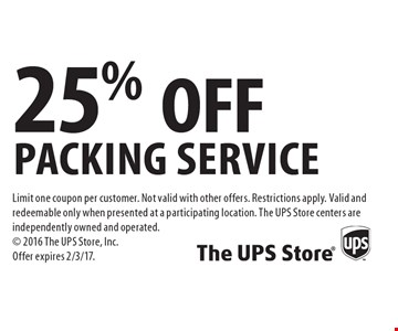 25% OFF packing service. Limit one coupon per customer. Not valid with other offers. Restrictions apply. Valid and redeemable only when presented at a participating location. The UPS Store centers are independently owned and operated. 2016 The UPS Store, Inc. Offer expires 2/3/17.