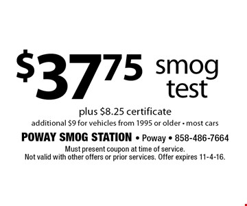 $37.75 smog test plus $8.25 certificateadditional $9 for vehicles from 1995 or older • most cars. Must present coupon at time of service. Not valid with other offers or prior services. Offer expires 11-4-16.