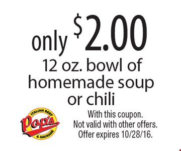 Only $2.00 12 oz. bowl of homemade soup or chili. With this coupon. Not valid with other offers. Offer expires 10/28/16.