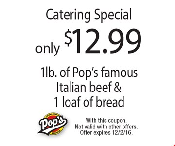Only $12.99 Catering Special 1lb. of Pop's famous Italian beef & 1 loaf of bread. With this coupon. Not valid with other offers. Offer expires 12/2/16.