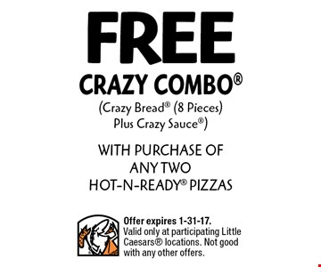 Free Crazy Combo (Crazy Bread (8 Pieces) Plus Crazy Sauce) WITH PURCHASE OF ANY TWO HOT-N-READY PIZZAS. Offer expires 1-31-17. Valid only at participating Little Caesars locations. Not good with any other offers.