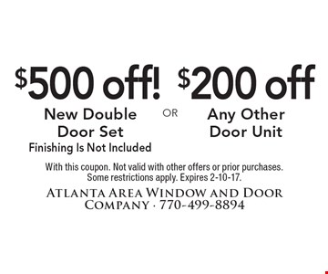 $500 off! New Double Door Set Finishing Is Not Included. $200 off Any Other Door Unit. With this coupon. Not valid with other offers or prior purchases. Some restrictions apply. Expires 2-10-17.