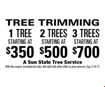 TREE TRIMMING: 1 TREE starting at $350, 2 TREES starting at $500, 3 TREES starting at $700. With this coupon. Excludes live oaks. Not valid with other offers or prior services. Exp. 2-10-17.