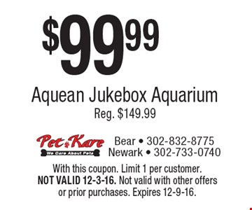 $99.99 Aquean Jukebox AquariumReg. $149.99. With this coupon. Limit 1 per customer. NOT VALID 12-3-16. Not valid with other offers or prior purchases. Expires 12-9-16.