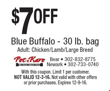 $7 OFF Blue Buffalo - 30 lb. bag Adult: Chicken/Lamb/Large Breed. With this coupon. Limit 1 per customer. NOT VALID 12-3-16. Not valid with other offers or prior purchases. Expires 12-9-16.