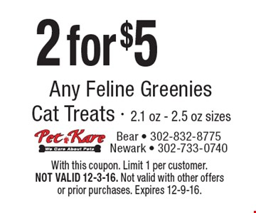 2 for $5 Any Feline Greenies Cat Treats - 2.1 oz - 2.5 oz sizes. With this coupon. Limit 1 per customer. NOT VALID 12-3-16. Not valid with other offers or prior purchases. Expires 12-9-16.