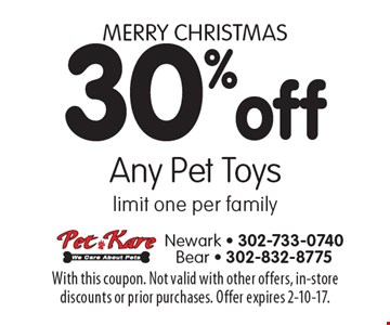 Merry Christmas 30% off Any Pet Toys limit one per family. With this coupon. Not valid with other offers, in-store discounts or prior purchases. Offer expires 2-10-17.
