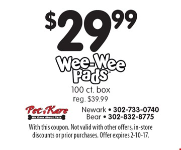 $29.99 Wee Wee Pads 100 ct. box, reg. $39.99. With this coupon. Not valid with other offers, in-store discounts or prior purchases. Offer expires 2-10-17.