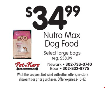 $34.99 Nutro Max Dog Food Select large bags, reg. $38.99. With this coupon. Not valid with other offers, in-store discounts or prior purchases. Offer expires 2-10-17.