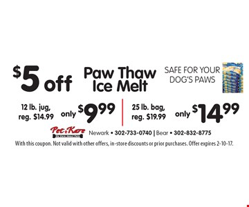 Safe for your dog's paws. $5 offPaw Thaw Ice Melt only $9.99, 12 lb. jug, reg. $14.99 OR only $14.99 25 lb. bag, reg. $19.99. With this coupon. Not valid with other offers, in-store discounts or prior purchases. Offer expires 2-10-17.