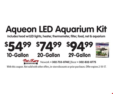 $54.99 10-Gallon or $74.99 20-Gallon or $94.99 29-Gallons Aqueon LED Aquarium Kit Includes hood w/led lights, heater, thermometer, filter, food, net & aquarium. With this coupon. Not valid with other offers, in-store discounts or prior purchases. Offer expires 2-10-17.