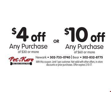$4 off Any Purchase of $30 or more OR $10 off Any Purchase of $60 or more. With this coupon. Limit 1 per customer. Not valid with other offers, in-store discounts or prior purchases. Offer expires 2-10-17.
