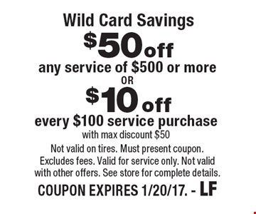 Wild Card Savings $50 off any service of $500 or more. $10 off every $100 service purchase with max discount $50. Not valid on tires. Must present coupon. Excludes fees. Valid for service only. Not valid with other offers. See store for complete details. COUPON EXPIRES 1/20/17. - LF