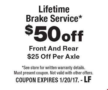 $50 off Lifetime Brake Service*. Front And Rear $25 Off Per Axle. *See store for written warranty details. Must present coupon. Not valid with other offers. COUPON EXPIRES 1/20/17. - LF