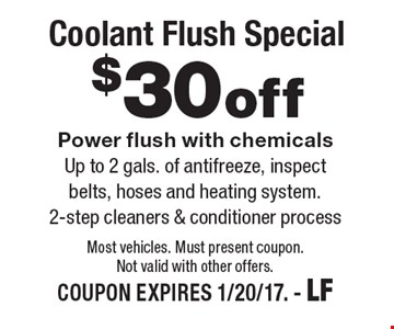 $30 off Coolant Flush Special. Power flush with chemicals. Up to 2 gals. of antifreeze, inspect belts, hoses and heating system. 2-step cleaners & conditioner process. Most vehicles. Must present coupon. Not valid with other offers.COUPON EXPIRES 1/20/17. - LF