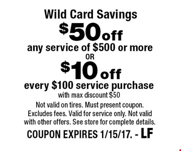 Wild Card Savings $50 off any service of $500 or more . $10 off every $100 service purchase with max discount $50. . Not valid on tires. Must present coupon. Excludes fees. Valid for service only. Not valid with other offers. See store for complete details. COUPON EXPIRES 1/15/17. - LF