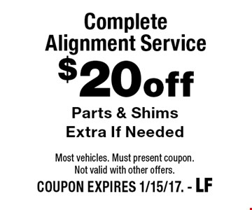 $20 off Complete Alignment Service Parts & Shims Extra If Needed. Most vehicles. Must present coupon. Not valid with other offers. COUPON EXPIRES 1/15/17. - LF
