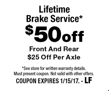 $50 off Lifetime Brake Service* Front And Rear $25 Off Per Axle. *See store for written warranty details. Must present coupon. Not valid with other offers. COUPON EXPIRES 1/15/17. - LF