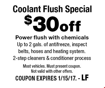 $30 off Coolant Flush Special Power flush with chemicals Up to 2 gals. of antifreeze, inspect belts, hoses and heating system. 2-step cleaners & conditioner process. Most vehicles. Must present coupon. Not valid with other offers.COUPON EXPIRES 1/15/17. - LF