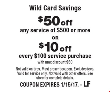 Wild Card Savings. $10 Off Any Service Of $100 Or More  OR  $50 Off Any Service Of $500 Or More. With mac discount $50.  Not valid on tires. Must present coupon. Excludes fees. Valid for service only. Not valid with other offers. See store for complete details. COUPON EXPIRES 1/15/17. - LF