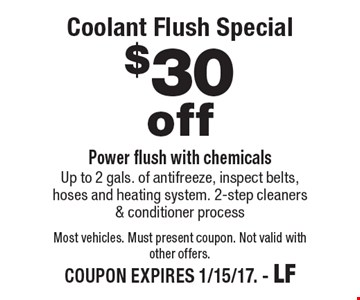 $30 Off Coolant Flush Special. Power flush with chemicals. Up to 2 gals. of antifreeze, inspect belts, hoses and heating system. 2-step cleaners & conditioner process. Most vehicles. Must present coupon. Not valid with other offers. COUPON EXPIRES 1/15/17. - LF