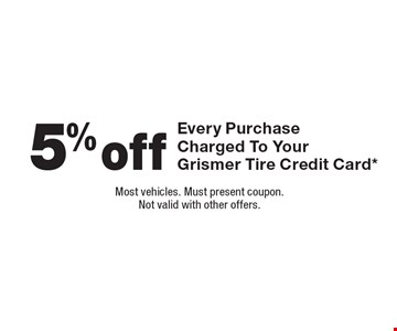 5% Off Every Purchase Charged To Your Grismer Tire Credit Card*. Most vehicles. Must present coupon. Not valid with other offers.