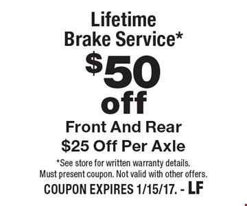 $50 Off Lifetime Brake Service*.  Front And Rear $25 Off Per Axle. *See store for written warranty details.Must present coupon. Not valid with other offers. COUPON EXPIRES 1/15/17. - LF