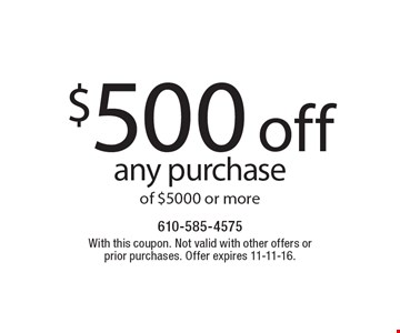 $500 off any purchase of $5000 or more. With this coupon. Not valid with other offers or prior purchases. Offer expires 11-11-16.