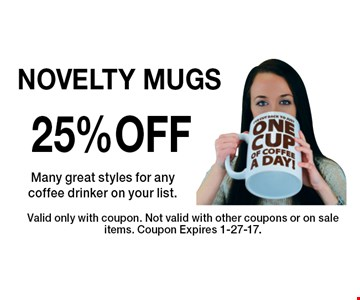 25% OFF NOVELTY MUGS Many great styles for any coffee drinker on your list. Valid only with coupon. Not valid with other coupons or on sale items. Coupon Expires 1-27-17.