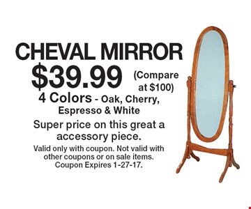 $39.99 CHEVAL MIRROR. 4 Colors - Oak, Cherry, Espresso & White Super price on this great a accessory piece. Valid only with coupon. Not valid with other coupons or on sale items. Coupon Expires 1-27-17.