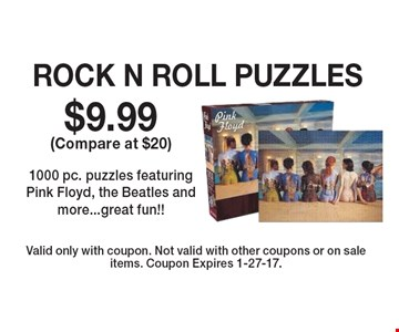 $9.99 (Compare at $20) ROCK N ROLL PUZZLES. 1000 pc. puzzles featuring Pink Floyd, the Beatles and more...great fun!! Valid only with coupon. Not valid with other coupons or on sale items. Coupon Expires 1-27-17.