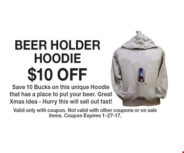 $10 OFF BEER HOLDER HOODIE. Save 10 Bucks on this unique Hoodie that has a place to put your beer. Great Xmas Idea - Hurry this will sell out fast! Valid only with coupon. Not valid with other coupons or on sale items. Coupon Expires 1-27-17.