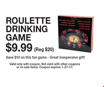 $9.99 ROULETTE DRINKING GAME. Save $10 on this fun game - Great inexpensive gift! Valid only with coupon. Not valid with other coupons or on sale items. Coupon expires 1-27-17.