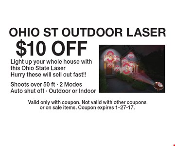 $10 OFF OHIO ST OUTDOOR LASER. Light up your whole house with this Ohio State Laser Hurry these will sell out fast!! Shoots over 50 ft - 2 Modes Auto shut off - Outdoor or Indoor. Valid only with coupon. Not valid with other coupons or on sale items. Coupon expires 1-27-17.
