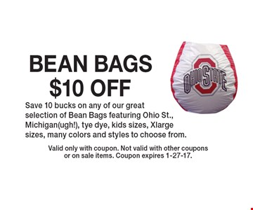 $10 OFF BEAN BAGS. Save 10 bucks on any of our great selection of Bean Bags featuring Ohio St., Michigan(ugh!), tye dye, kids sizes, Xlarge sizes, many colors and styles to choose from.. Valid only with coupon. Not valid with other coupons or on sale items. Coupon expires 1-27-17.
