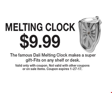 $9.99 MELTING CLOCK. The famous Dali Melting Clock makes a super gift-Fits on any shelf or desk. Valid only with coupon. Not valid with other coupons or on sale items. Coupon expires 1-27-17.